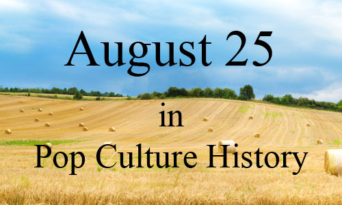 August 25 in Pop Culture History