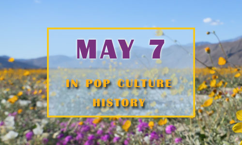May 7 in Pop Culture History