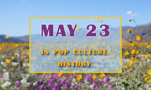 May 23 in Pop Culture History