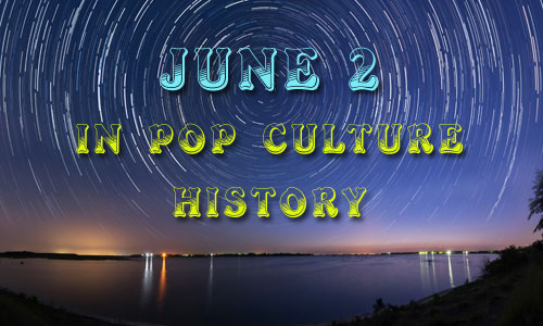 June 2 in Pop Culture History