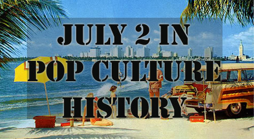 July 2 in Pop Culture History