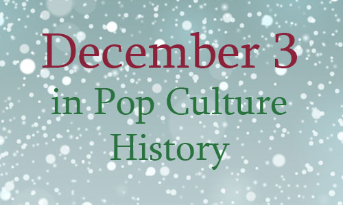 December 3 In Pop Culture History