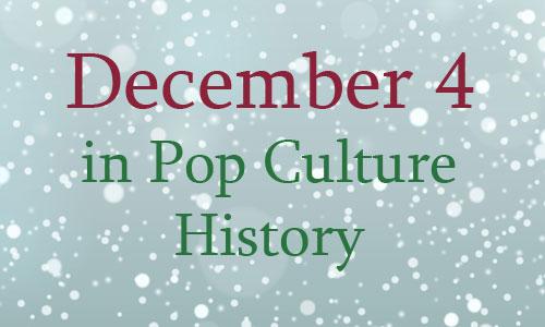 December 4 In  Pop Culture History