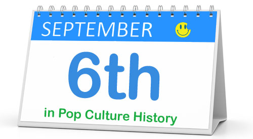 September 6 in Pop Culture History