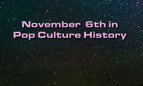 November 6 in Pop Culture History