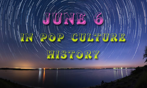 June 6 in Pop Culture History