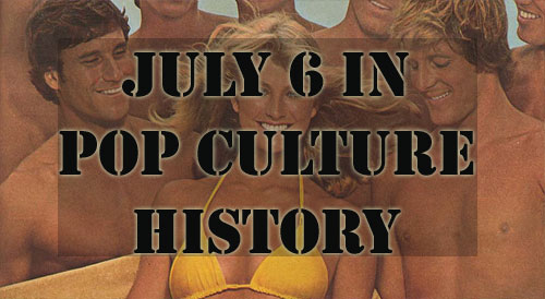 July 6 in Pop Culture History