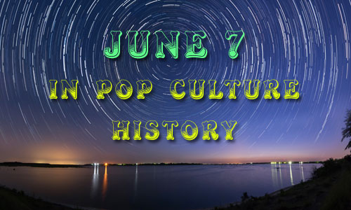 June 7 in Pop Culture History