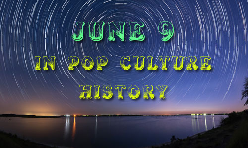 June 9 in Pop Culture History