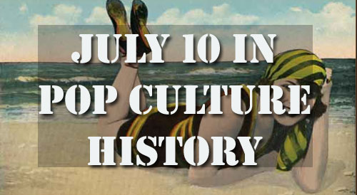 July 10 in Pop Culture History