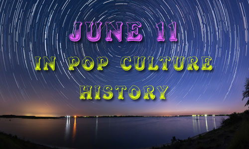 June 11 in Pop Culture History