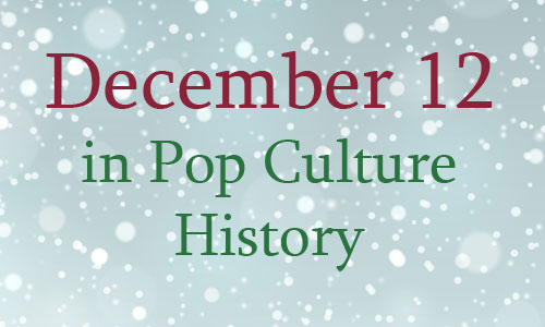 December 12 In Pop Culture History