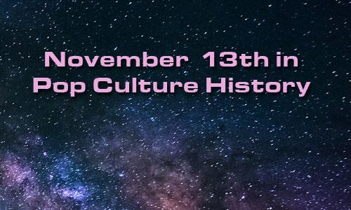 November 13 in Pop Culture History