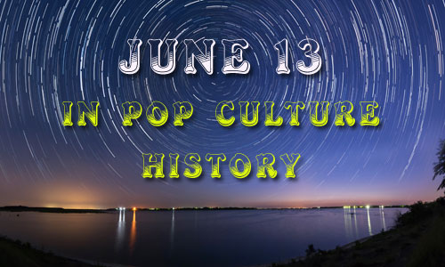 June 13 in Pop Culture History