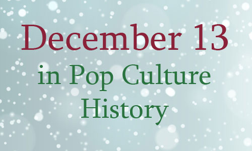 December 13 in Pop Culture History