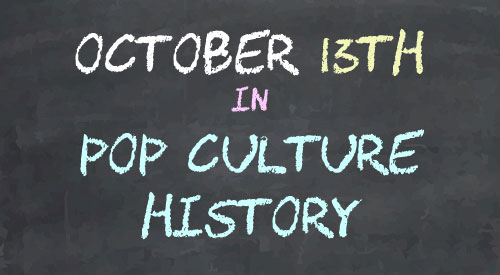 October 13 in Pop Culture History
