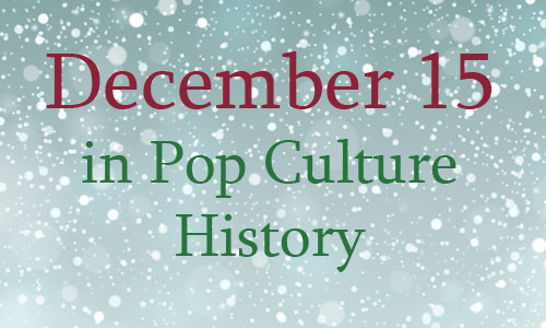 December 15 in Pop Culture History