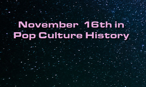 November 16 in Pop Culture History