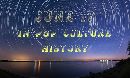 June 17 in Pop Culture History