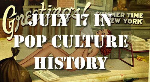 July 17 in Pop Culture History