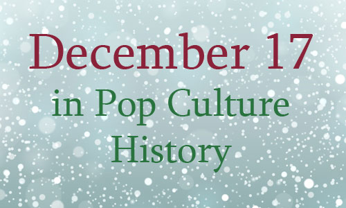 December 17 in Pop Culture History