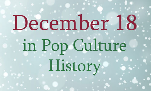 December 18 in Pop Culture History