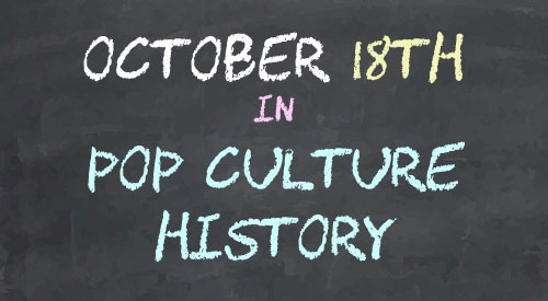 October 18 in Pop Culture History