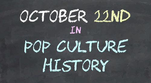 October 22 in Pop Culture History