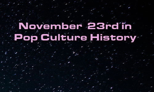 November 23 in Pop Culture History
