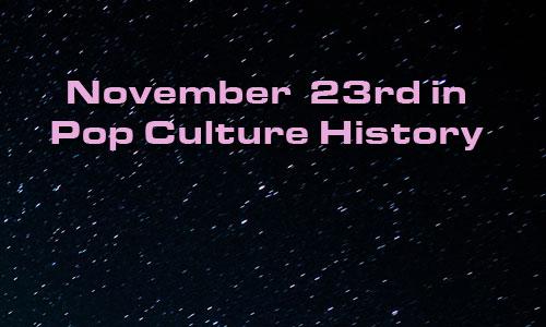 November 23 in Pop Culture History