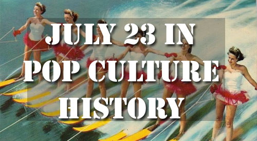 July 23 in Pop Culture History