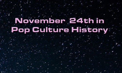 November 24 in Pop Culture History