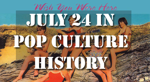 July 24 in Pop Culture History