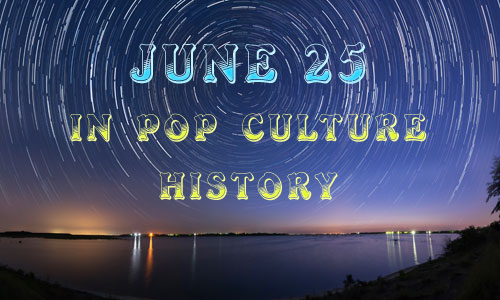 June 25 in Pop Culture History