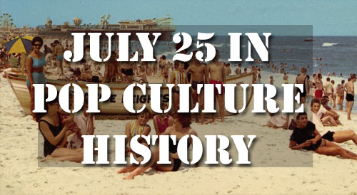 July 25 in Pop Culture History