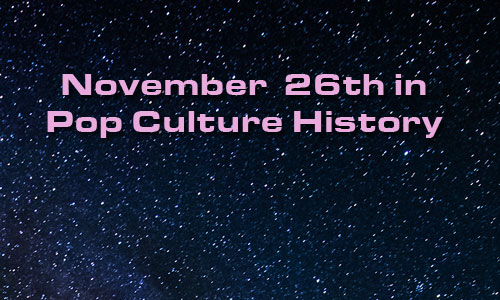 November 26 in Pop Culture History