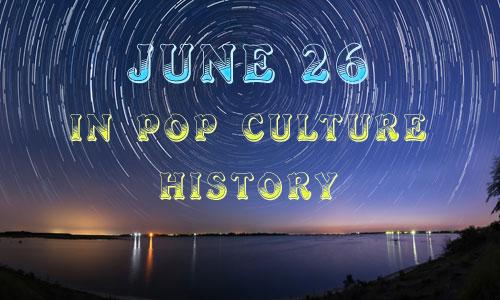 June 26 in Pop Culture History