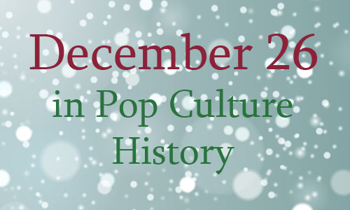 December 26 in Pop Culture History