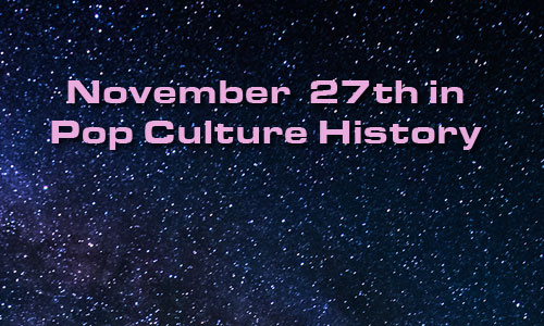 November 27 in Pop Culture History