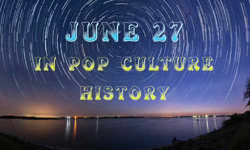 June 27 in Pop Culture History