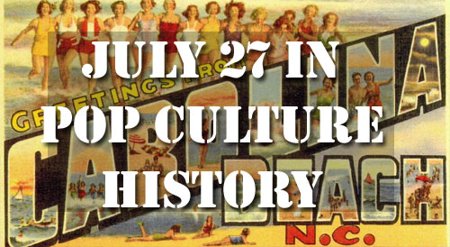 July 27 in Pop Culture History