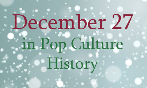 December 27 in Pop Culture History