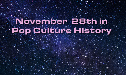 November 28 in Pop Culture History