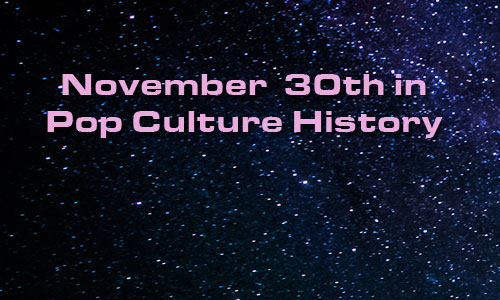 November 30 In Pop Culture History