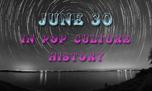 June 30 in Pop Culture History
