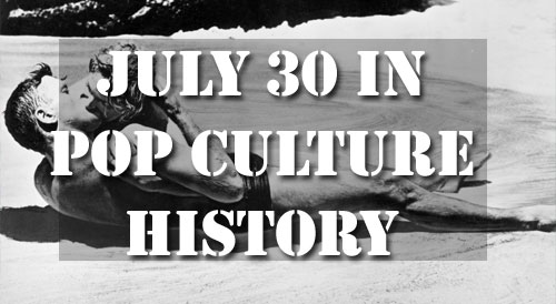 July 30 in Pop Culture History
