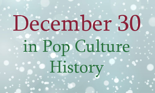 December 30 in Pop Culture History