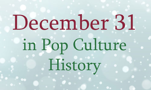 December 31 in Pop Culture History