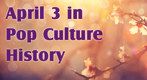 April 3 in Pop Culture History