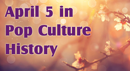 April 5 in Pop Culture History